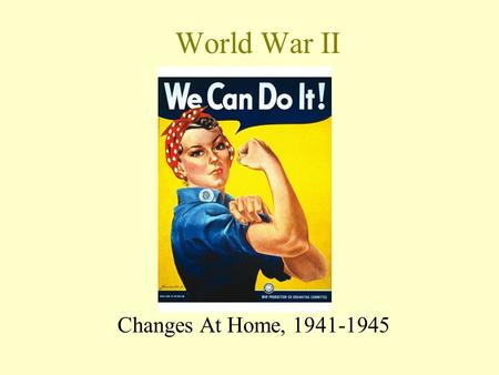 World War II Changes At Home, 1941-1945 U. S. Entry into War Response to Japanese gamble at Pearl Harbor Germany and Italy declare war on the U. S. on.