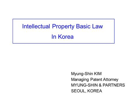 Myung-Shin KIM Managing Patent Attorney MYUNG-SHIN & PARTNERS SEOUL, KOREA Intellectual Property Basic Law In Korea.