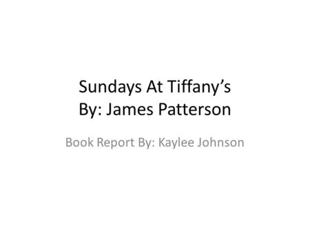 Sundays At Tiffany's By: James Patterson Book Report By: Kaylee Johnson.