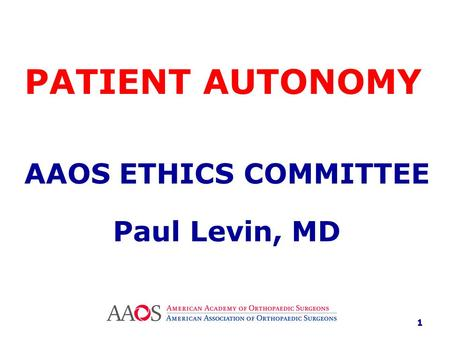 PATIENT AUTONOMY AAOS ETHICS COMMITTEE Paul Levin, MD 1.