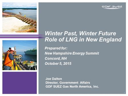 Winter Past, Winter Future Role of LNG in New England Prepared for: New Hampshire Energy Summit Concord, NH October 5, 2015 1 Joe Dalton Director, Government.