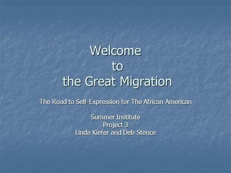 Welcome to the Great Migration The Road to Self-Expression for The African American Summer Institute Project 3 Linda Kiefer and Deb Stence.
