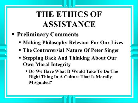 THE ETHICS OF ASSISTANCE  Preliminary Comments  Making Philosophy Relevant For Our Lives  The Controversial Nature Of Peter Singer  Stepping Back And.