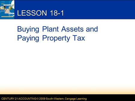 CENTURY 21 ACCOUNTING © 2009 South-Western, Cengage Learning LESSON 18-1 Buying Plant Assets and Paying Property Tax.