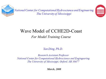 National Center for Computational Hydroscience and Engineering The University of Mississippi Wave Model of CCHE2D-Coast For Model Training Course Yan Ding,