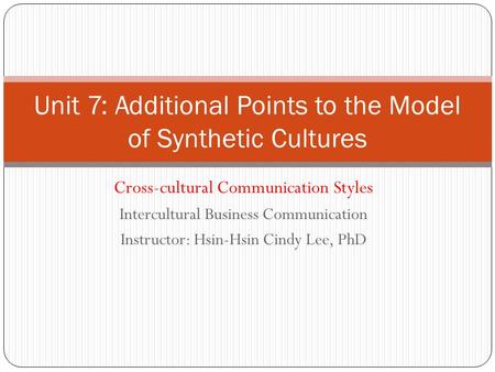 Cross-cultural Communication Styles Intercultural Business Communication Instructor: Hsin-Hsin Cindy Lee, PhD Unit 7: Additional Points to the Model of.