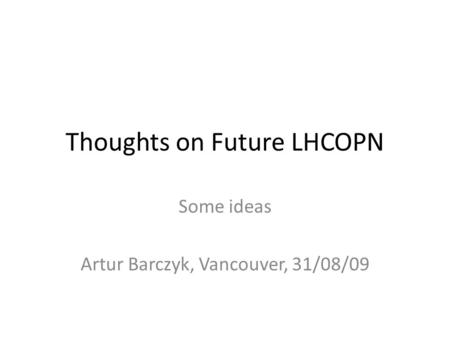 Thoughts on Future LHCOPN Some ideas Artur Barczyk, Vancouver, 31/08/09.