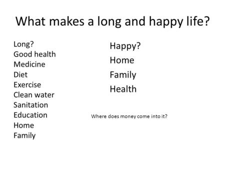 What makes a long and happy life? Long? Good health Medicine Diet Exercise Clean water Sanitation Education Home Family Happy? Home Family Health Where.