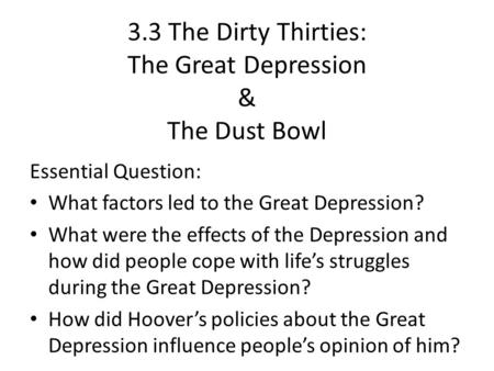 3.3 The Dirty Thirties: The Great Depression & The Dust Bowl Essential Question: What factors led to the Great Depression? What were the effects of the.