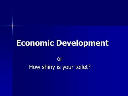 Economic Development or How shiny is your toilet?.