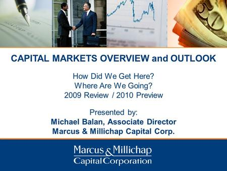 CAPITAL MARKETS OVERVIEW and OUTLOOK How Did We Get Here? Where Are We Going? 2009 Review / 2010 Preview Presented by: Michael Balan, Associate Director.