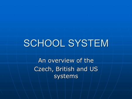 SCHOOL SYSTEM An overview of the Czech, British and US systems.