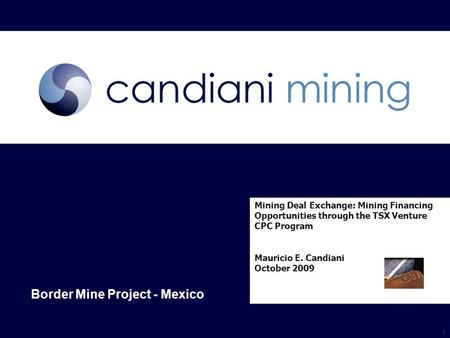 Www.candiani-mining.com Mexico & South America Mining Deal Exchange: Mining Financing Opportunities through the TSX Venture CPC Program Mauricio E. Candiani.