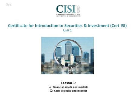 Certificate for Introduction to Securities & Investment (Cert.ISI) Unit 1 Lesson 3:  Financial assets and markets  Cash deposits and interest 3cis.