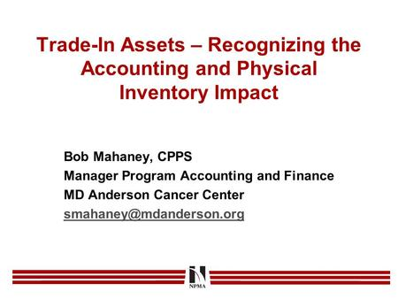 Trade-In Assets – Recognizing the Accounting and Physical Inventory Impact Bob Mahaney, CPPS Manager Program Accounting and Finance MD Anderson Cancer.