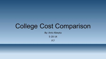 College Cost Comparison By: Antz Abeyta 5-20-14 P.7.