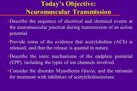 Today's Objective: Neuromuscular Transmission Describe the sequence of electrical and chemical events at the neuromuscular junction during transmission.