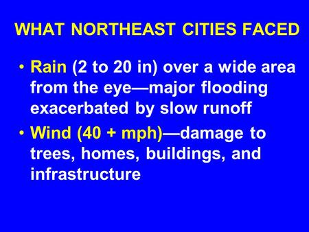 WHAT NORTHEAST CITIES FACED Rain (2 to 20 in) over a wide area from the eye—major flooding exacerbated by slow runoff Wind (40 + mph)—damage to trees,