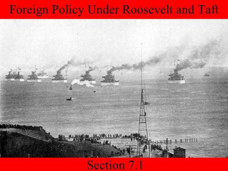 Section 7.1 Foreign Policy Under Roosevelt and Taft.