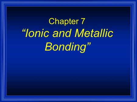 "Chapter 7 ""Ionic and Metallic Bonding"" Valence Electrons are…? l The electrons responsible for the chemical properties of atoms, and are those in the."