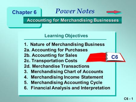 C6 - 1 Learning Objectives Power Notes 1. Nature of Merchandising Business 2a. Accounting for Purchases 2b. Accounting for Sales 2c. Transportation Costs.