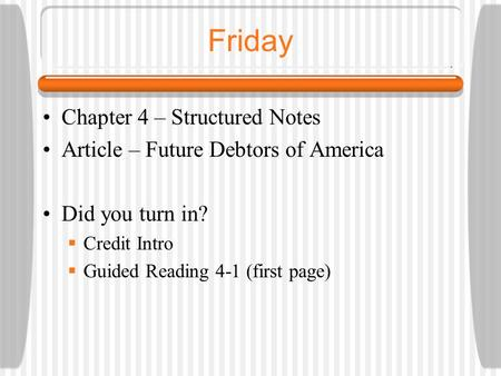 Friday Chapter 4 – Structured Notes Article – Future Debtors of America Did you turn in?  Credit Intro  Guided Reading 4-1 (first page)
