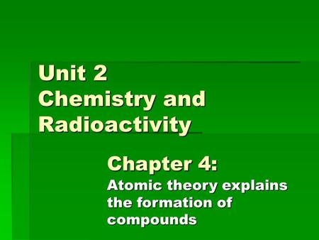 Unit 2 Chemistry and Radioactivity Chapter 4: Atomic theory explains the formation of compounds.
