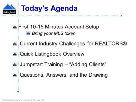 Confidential property of Listingbook Services, LLC 1 First 10-15 Minutes Account Setup Bring your MLS token Current Industry Challenges for REALTORS® Quick.