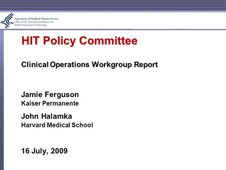 HIT Policy Committee Clinical Operations Workgroup Report Jamie Ferguson Kaiser Permanente John Halamka Harvard Medical School 16 July, 2009.