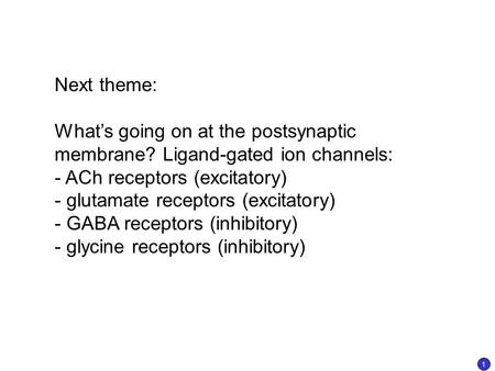Next theme: What's going on at the postsynaptic membrane? Ligand-gated ion channels: - ACh receptors (excitatory) - glutamate receptors (excitatory) -