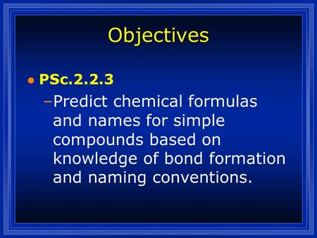Objectives l PSc.2.2.3 –Predict chemical formulas and names for simple compounds based on knowledge of bond formation and naming conventions.