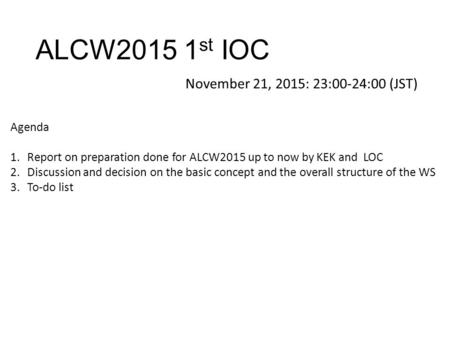 ALCW2015 1 st IOC November 21, 2015: 23:00-24:00 (JST) Agenda 1.Report on preparation done for ALCW2015 up to now by KEK and LOC 2.Discussion and decision.