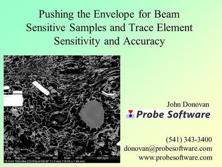 Pushing the Envelope for Beam Sensitive Samples and Trace Element Sensitivity and Accuracy John Donovan (541) 343-3400