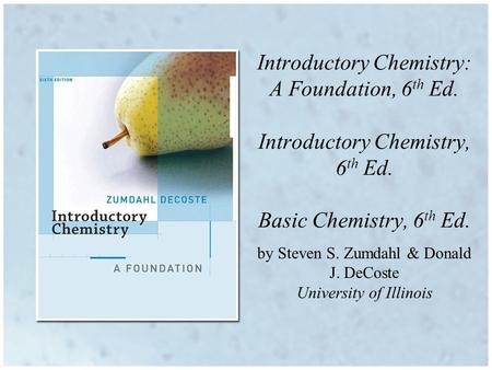 By Steven S. Zumdahl & Donald J. DeCoste University of Illinois Introductory Chemistry: A Foundation, 6 th Ed. Introductory Chemistry, 6 th Ed. Basic Chemistry,