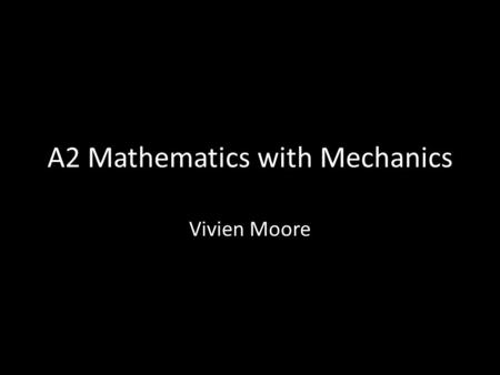 A2 Mathematics with Mechanics Vivien Moore. The course The A2 course consists of three modules: C3, C4 and M2. We will be finishing C3 by the end of October.