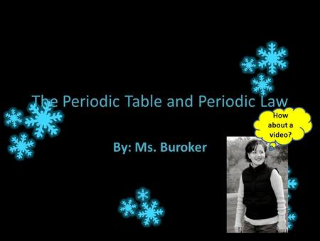 The Periodic Table and Periodic Law By: Ms. Buroker How about a video?