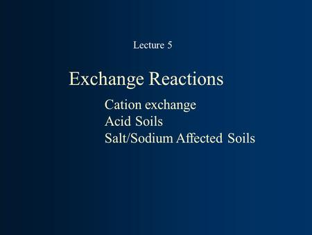 Exchange Reactions Cation exchange Acid Soils Salt/Sodium Affected Soils Lecture 5.