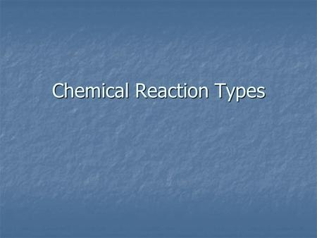 Chemical Reaction Types. Reaction Types I Need to Know.