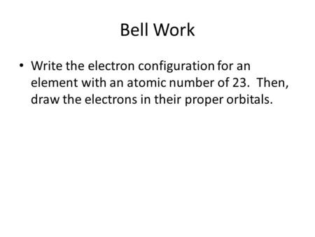 Bell Work Write the electron configuration for an element with an atomic number of 23. Then, draw the electrons in their proper orbitals.