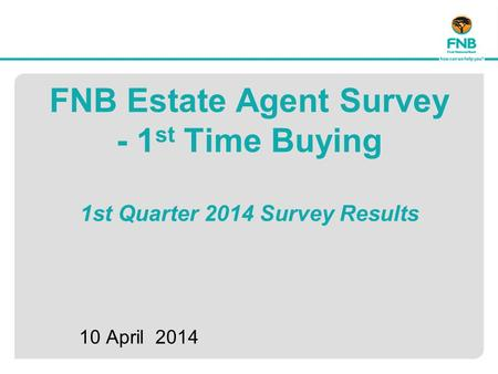 FNB Estate Agent Survey - 1 st Time Buying 1st Quarter 2014 Survey Results 10 April 2014.