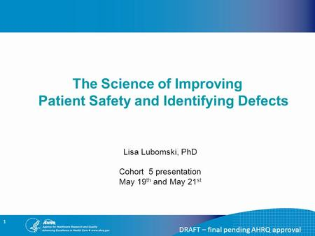 1 The Science of Improving Patient Safety and Identifying Defects DRAFT – final pending AHRQ approval Lisa Lubomski, PhD Cohort 5 presentation May 19 th.