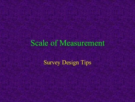 Scale of Measurement Survey Design Tips. Level of Measurement How much information a variable conveys about the difference among values The higher the.