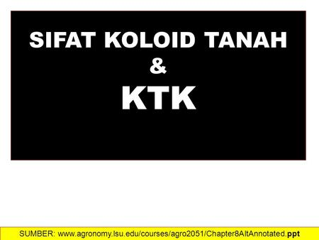 SIFAT KOLOID TANAH & KTK SUMBER: www.agronomy.lsu.edu/courses/agro2051/Chapter8AltAnnotated.ppt‎