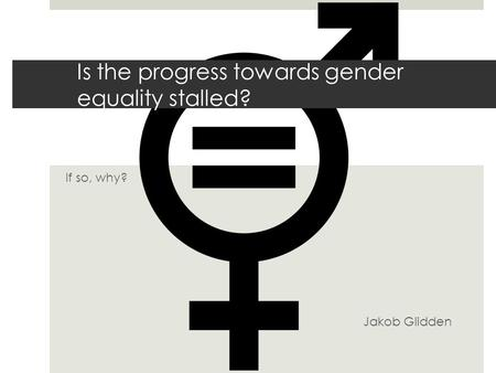 If so, why? Jakob Glidden Is the progress towards gender equality stalled?