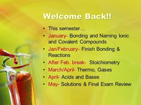 Welcome Back!! This semester… January- Bonding and Naming Ionic and Covalent Compounds Jan/February- Finish Bonding & Reactions After Feb. break- Stoichiometry.