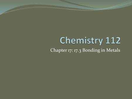 Chapter 17: 17.3 Bonding in Metals. Metallic Bonds and Metallic Properties Metals are made up of closely packed cations. The valence e- around the nucleus.