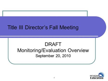 1 DRAFT Monitoring/Evaluation Overview September 20, 2010 Title III Director's Fall Meeting.