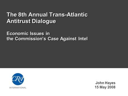 John Hayes 15 May 2008 The 8th Annual Trans-Atlantic Antitrust Dialogue Economic Issues in the Commission's Case Against Intel.