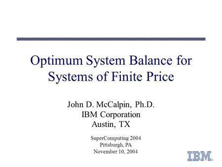 Optimum System Balance for Systems of Finite Price John D. McCalpin, Ph.D. IBM Corporation Austin, TX SuperComputing 2004 Pittsburgh, PA November 10, 2004.