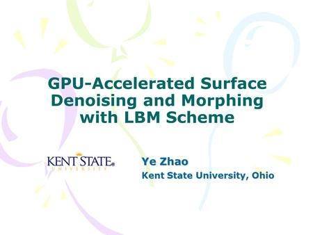 GPU-Accelerated Surface Denoising and Morphing with LBM Scheme Ye Zhao Kent State University, Ohio.